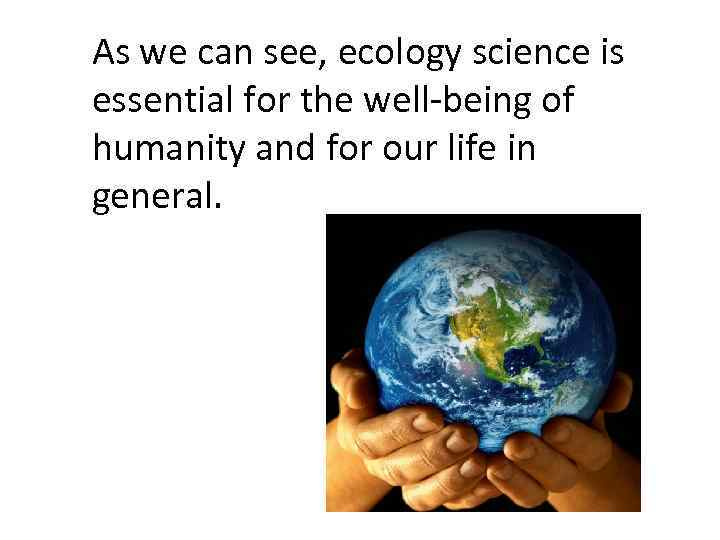As we can see, ecology science is essential for the well-being of humanity and