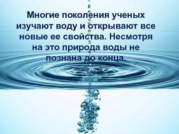 Многие поколения ученых изучают воду и открывают все новые ее свойства. Несмотря на это