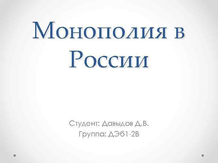 Монополия в России Студент: Давыдов Д. В. Группа: ДЭб 1 -2 В