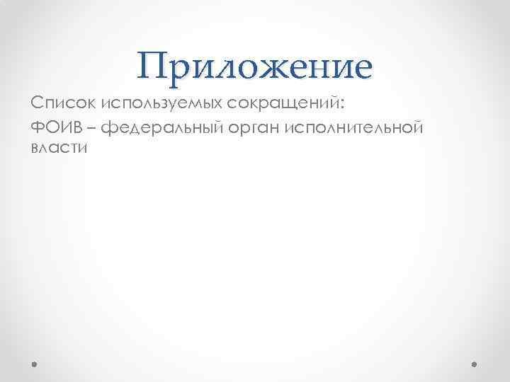 Приложение Список используемых сокращений: ФОИВ – федеральный орган исполнительной власти