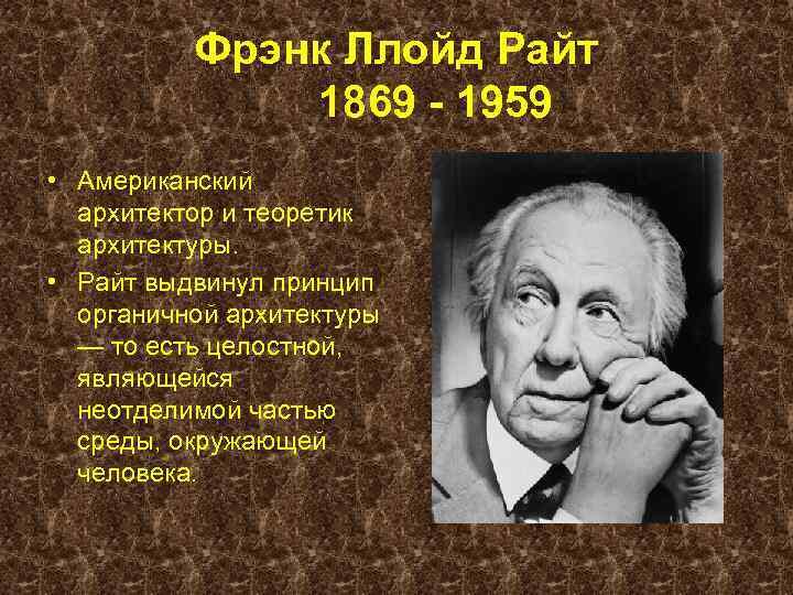 Фрэнк Ллойд Райт 1869 - 1959 • Американский архитектор и теоретик архитектуры. • Райт