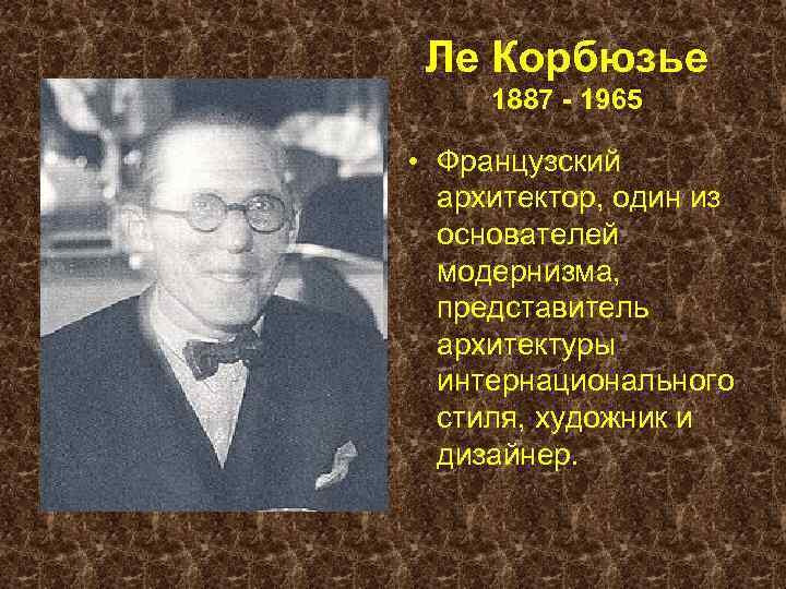 Ле Корбюзье 1887 - 1965 • Французский архитектор, один из основателей модернизма, представитель архитектуры