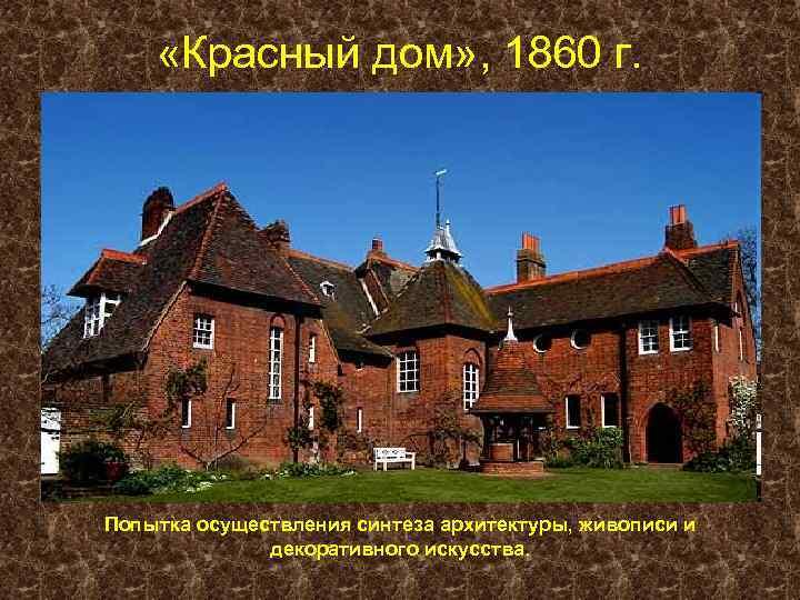 «Красный дом» , 1860 г. Попытка осуществления синтеза архитектуры, живописи и декоративного искусства.