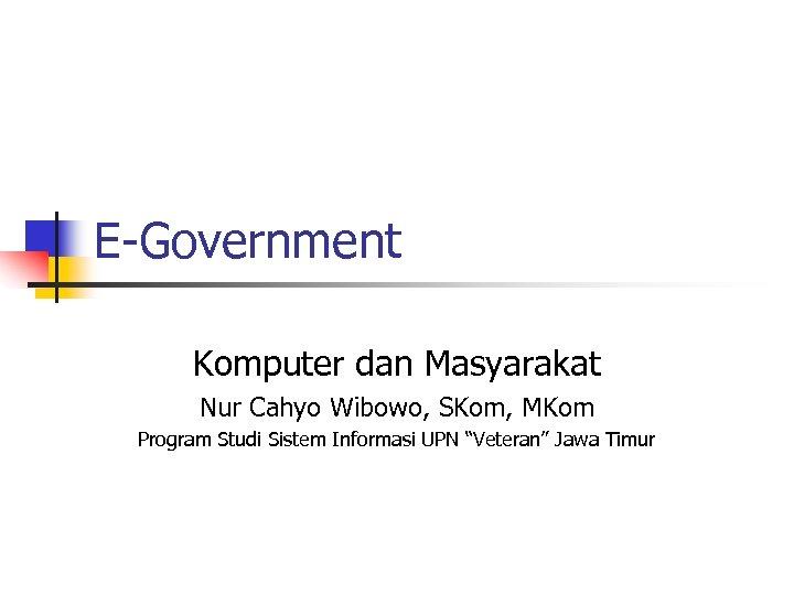 E-Government Komputer dan Masyarakat Nur Cahyo Wibowo, SKom, MKom Program Studi Sistem Informasi UPN