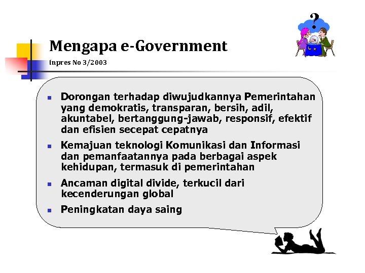? Mengapa e-Government Inpres No 3/2003 n n Dorongan terhadap diwujudkannya Pemerintahan yang demokratis,