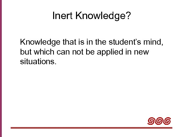 Inert Knowledge? Knowledge that is in the student's mind, but which can not be