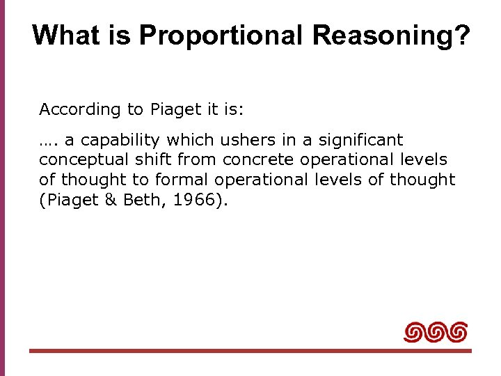What is Proportional Reasoning? According to Piaget it is: …. a capability which ushers