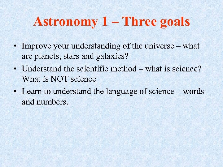 Astronomy 1 – Three goals • Improve your understanding of the universe – what