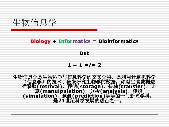 生物信息学 Biology + Informatics = Bioinformatics But 1 + 1 =/= 2 生物信息学是生物科学与信息科学的交叉学科,是利用计算机科学 (信息学)的技术手段来研究生物学的数据,如对生物数据进