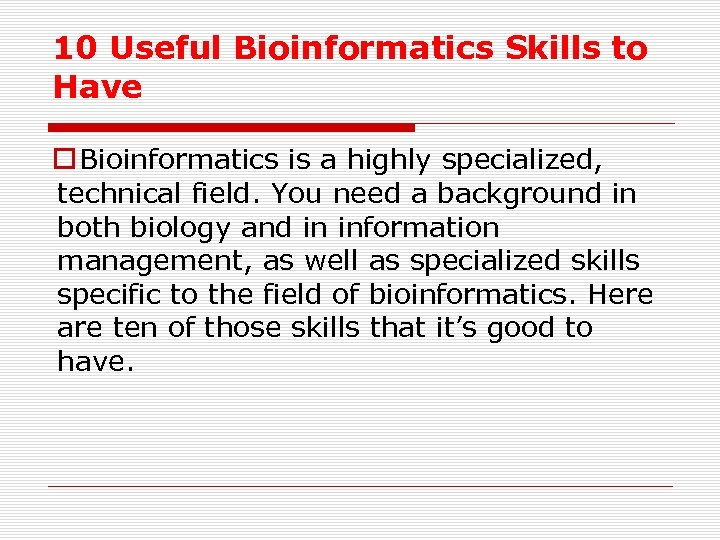 10 Useful Bioinformatics Skills to Have o Bioinformatics is a highly specialized, technical field.