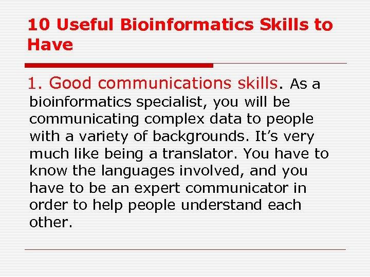 10 Useful Bioinformatics Skills to Have 1. Good communications skills. As a bioinformatics specialist,