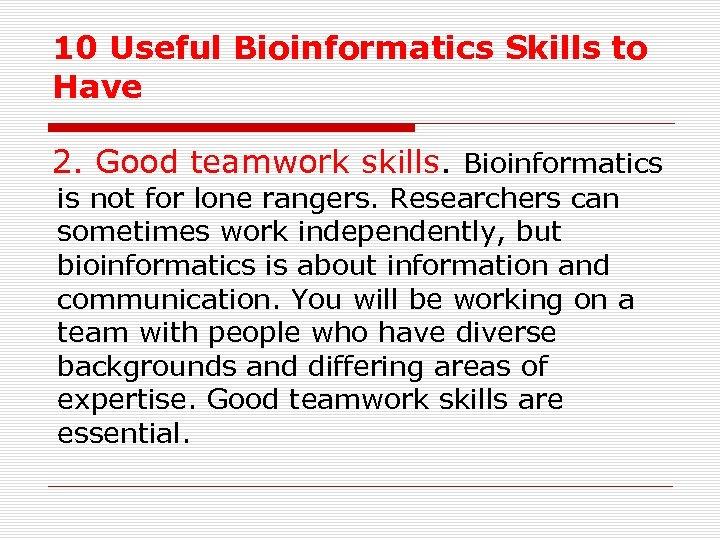 10 Useful Bioinformatics Skills to Have 2. Good teamwork skills. Bioinformatics is not for