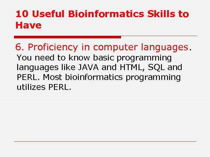 10 Useful Bioinformatics Skills to Have 6. Proficiency in computer languages. You need to