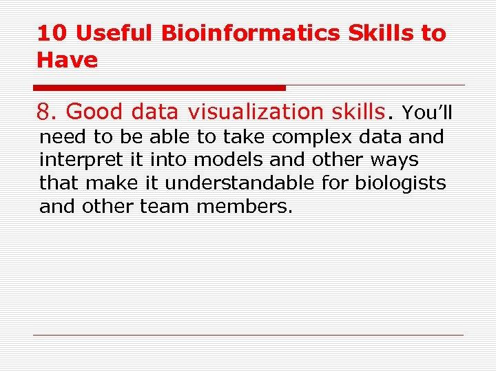 10 Useful Bioinformatics Skills to Have 8. Good data visualization skills. You'll need to