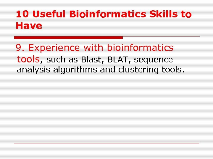 10 Useful Bioinformatics Skills to Have 9. Experience with bioinformatics tools, such as Blast,
