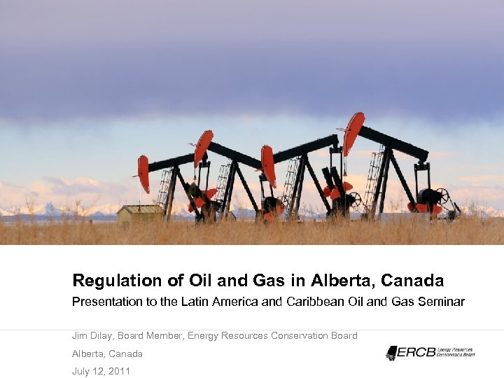 Regulation of Oil and Gas in Alberta, Canada Presentation to the Latin America and