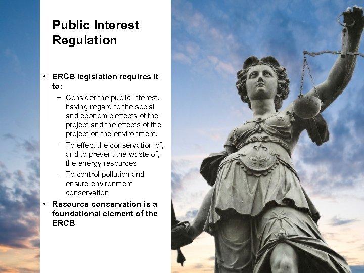 Public Interest Regulation • ERCB legislation requires it to: − Consider the public interest,