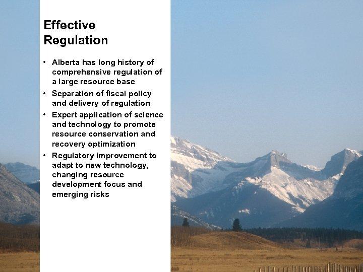 Effective Regulation • Alberta has long history of comprehensive regulation of a large resource