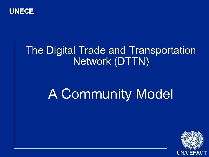 UNECE The Digital Trade and Transportation Network (DTTN) A Community Model UN/CEFACT