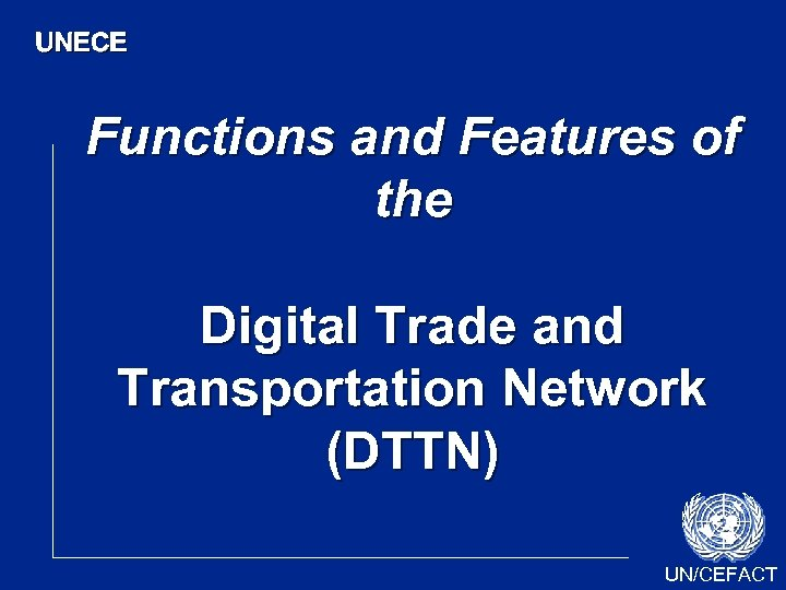 UNECE Functions and Features of the Digital Trade and Transportation Network (DTTN) UN/CEFACT