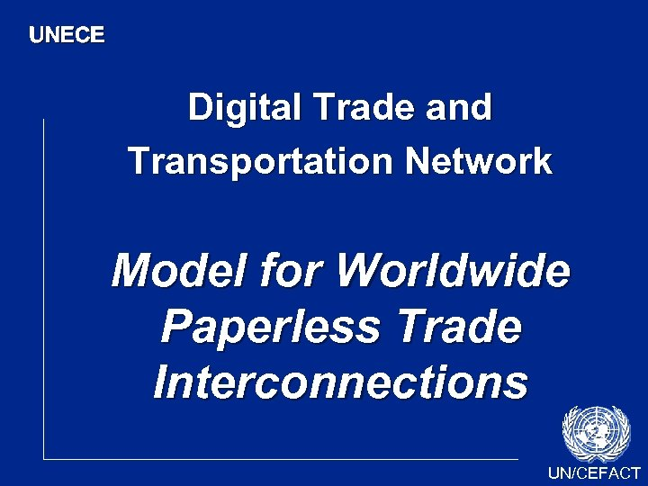 UNECE Digital Trade and Transportation Network Model for Worldwide Paperless Trade Interconnections UN/CEFACT