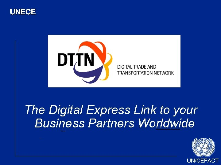 UNECE The Digital Express Link to your Business Partners Worldwide UN/CEFACT