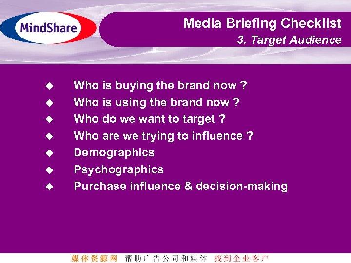 Media Briefing Checklist 3. Target Audience u u u u Who is buying the