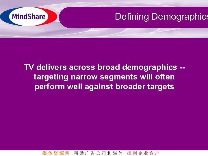 Defining Demographics TV delivers across broad demographics -targeting narrow segments will often perform well