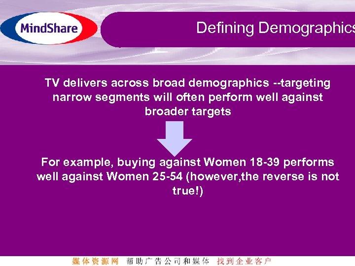 Defining Demographics TV delivers across broad demographics --targeting narrow segments will often perform well