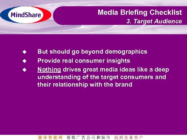 Media Briefing Checklist 3. Target Audience u u u But should go beyond demographics