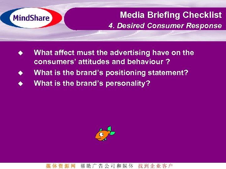 Media Briefing Checklist 4. Desired Consumer Response u u u What affect must the
