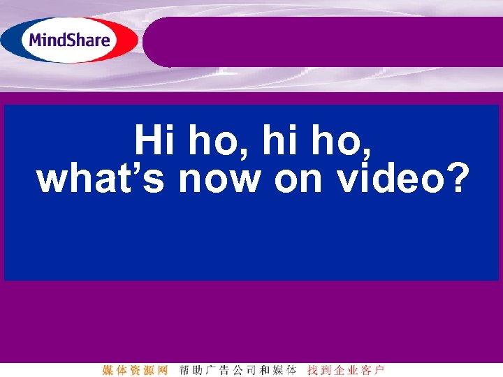 Hi ho, hi ho, what's now on video?