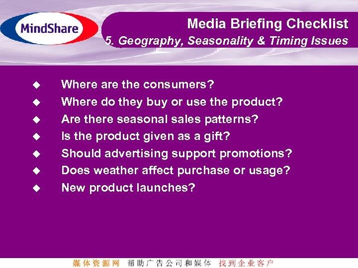 Media Briefing Checklist 5. Geography, Seasonality & Timing Issues u u u u Where