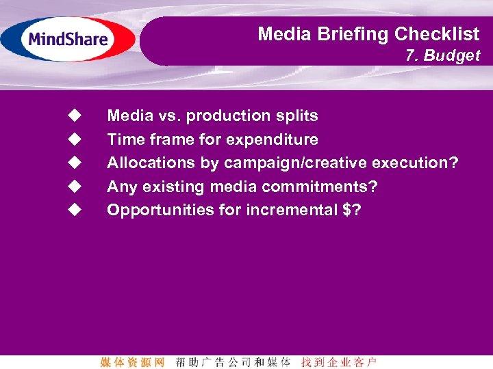 Media Briefing Checklist 7. Budget u u u Media vs. production splits Time frame