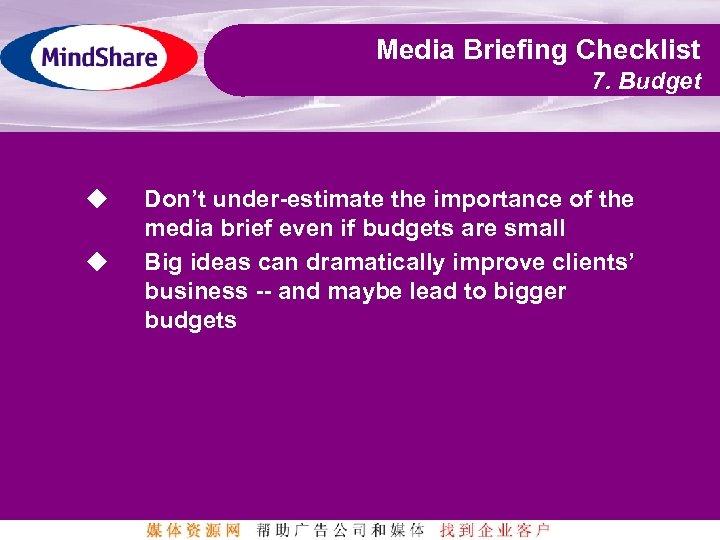 Media Briefing Checklist 7. Budget u u Don't under-estimate the importance of the media