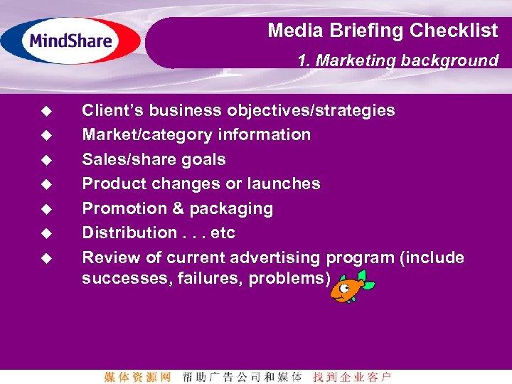 Media Briefing Checklist 1. Marketing background u u u u Client's business objectives/strategies Market/category