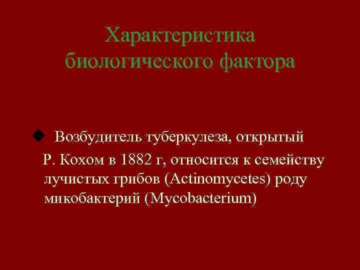Характеристика биологического фактора u Возбудитель туберкулеза, открытый Р. Кохом в 1882 г, относится к