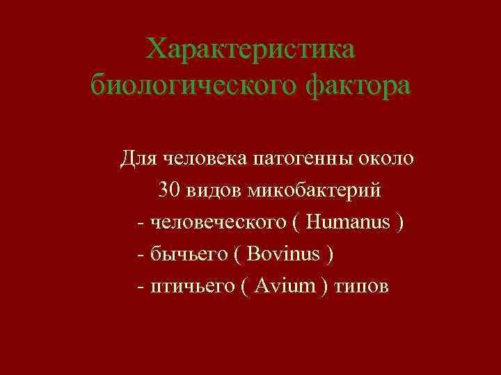 Характеристика биологического фактора Для человека патогенны около 30 видов микобактерий - человеческого ( Humanus