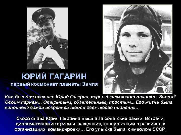 ЮРИЙ ГАГАРИН первый космонавт планеты Земля Кем был для всех нас Юрий Гагарин, первый