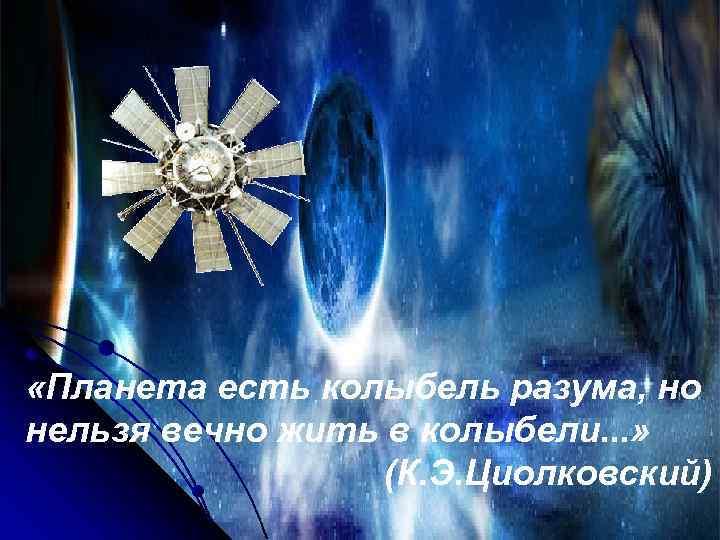 «Планета есть колыбель разума, но нельзя вечно жить в колыбели. . . »