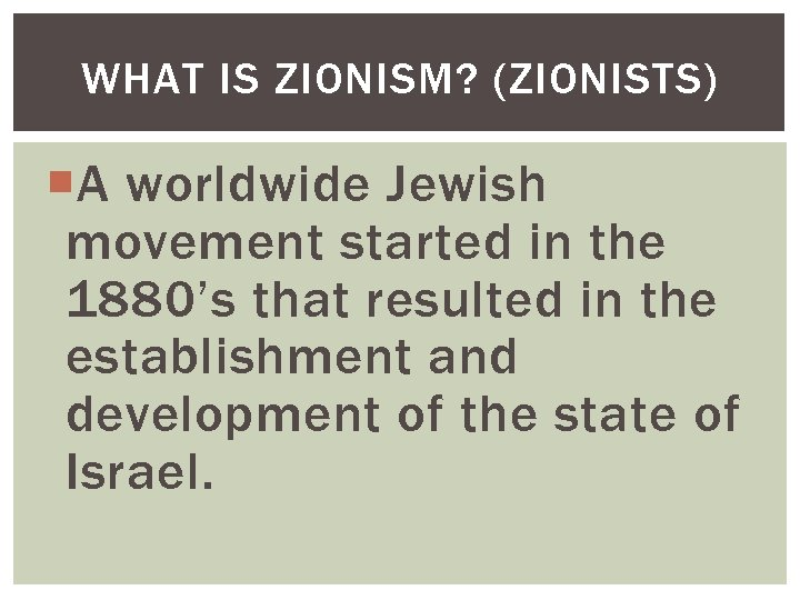 WHAT IS ZIONISM? (ZIONISTS) A worldwide Jewish movement started in the 1880's that resulted