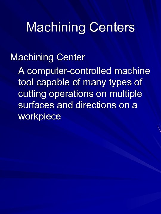 Machining Centers Machining Center A computer-controlled machine tool capable of many types of cutting