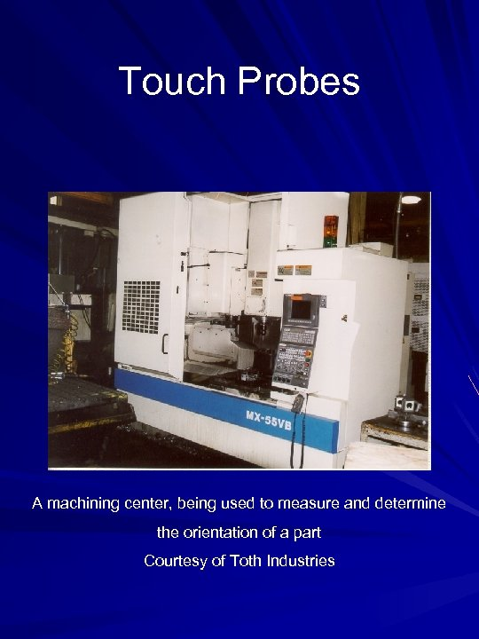 Touch Probes A machining center, being used to measure and determine the orientation of