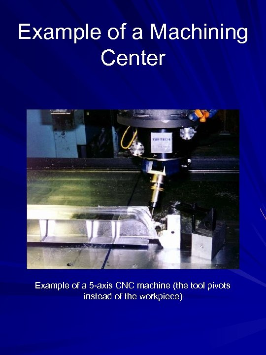 Example of a Machining Center Example of a 5 -axis CNC machine (the tool