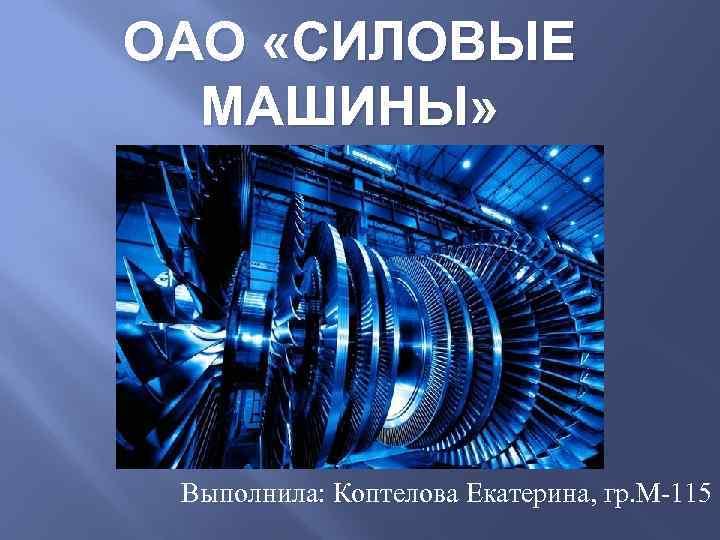 ОАО «СИЛОВЫЕ МАШИНЫ» Выполнила: Коптелова Екатерина, гр. М-115