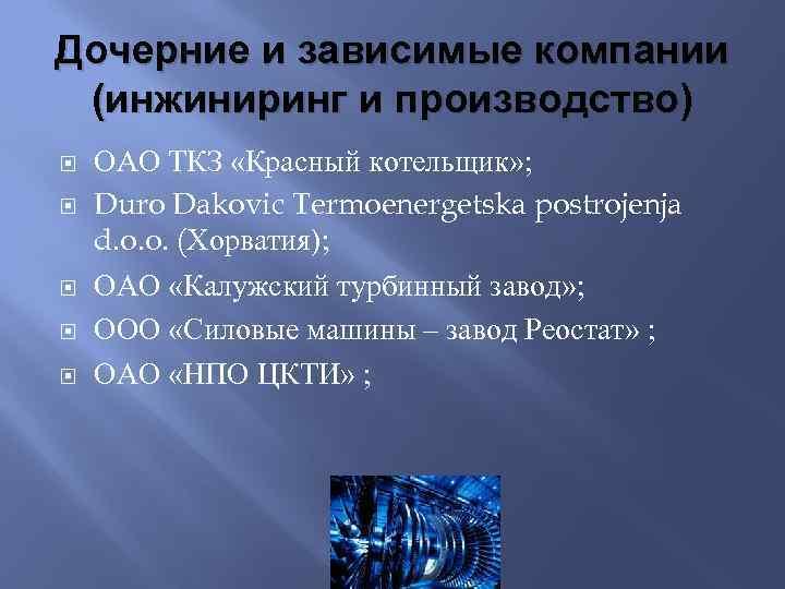Дочерние и зависимые компании (инжиниринг и производство) ОАО ТКЗ «Красный котельщик» ; Duro Dakovic