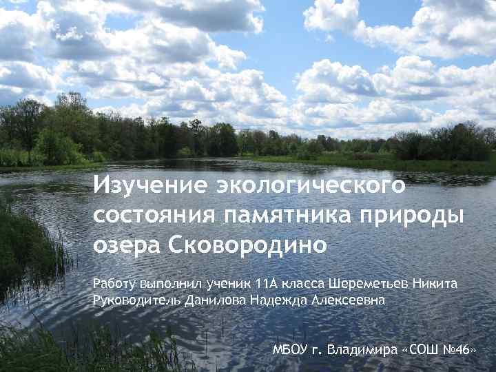 Изучение экологического состояния памятника природы озера Сковородино Работу выполнил ученик 11 А класса Шереметьев