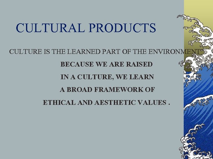 "CULTURAL PRODUCTS CULTURE IS THE LEARNED PART OF THE ENVIRONMENT"" BECAUSE WE ARE RAISED"