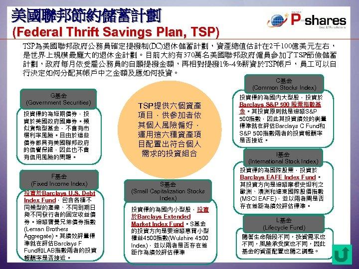 美國聯邦節約儲蓄計劃 (Federal Thrift Savings Plan, TSP) TSP為美國聯邦政府公務員確定提撥制(DC)退休儲蓄計劃,資產總值估計在 2千100億美元左右, 是世界上規模最龐大的退休金計劃。目前大約有370萬名美國聯邦政府僱員參加了TSP節儉儲蓄 計劃,政府每月依受雇公務員的自願提撥金額,再相對提撥 1%~4%薪資於TSP帳戶,員 可以自 行決定如何分配其帳戶中之金額及應如何投資。 C基金