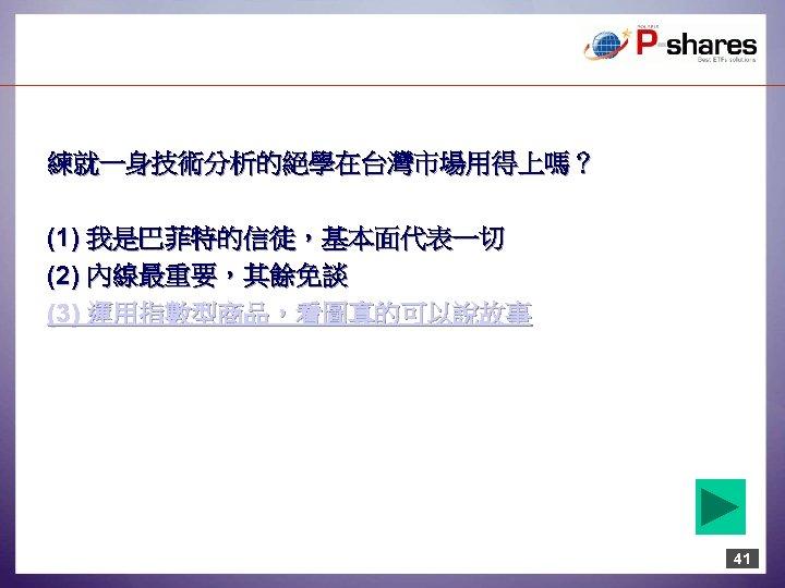 練就一身技術分析的絕學在台灣市場用得上嗎? (1) 我是巴菲特的信徒,基本面代表一切 (2) 內線最重要,其餘免談 (3) 運用指數型商品,看圖真的可以說故事 41